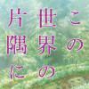 映画『この世界の片隅に』が話題!片渕須直監督